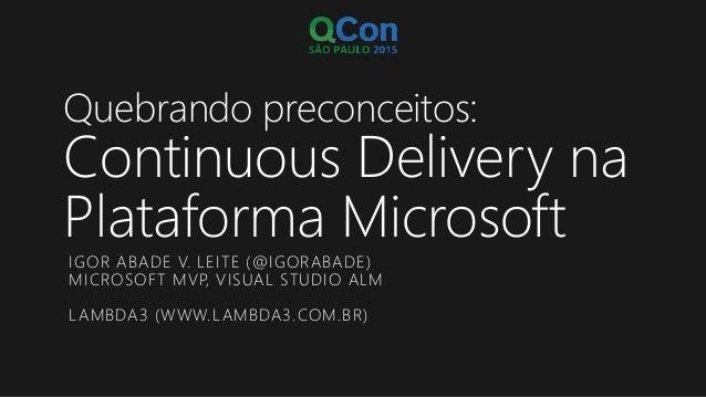 Quebrando preconceitos: Continuous Delivery na Plataforma Microsoft IGOR ABADE V. LEITE (@IGORABADE) MICROSOFT MVP, VISUAL...