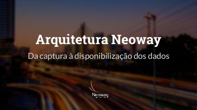 Arquitetura Neoway Da captura à disponibilização dos dados
