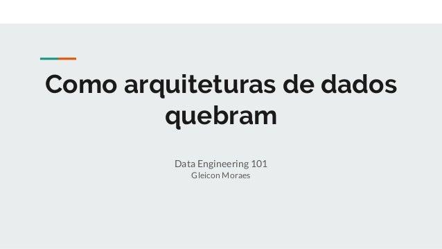 Como arquiteturas de dados quebram Data Engineering 101 Gleicon Moraes
