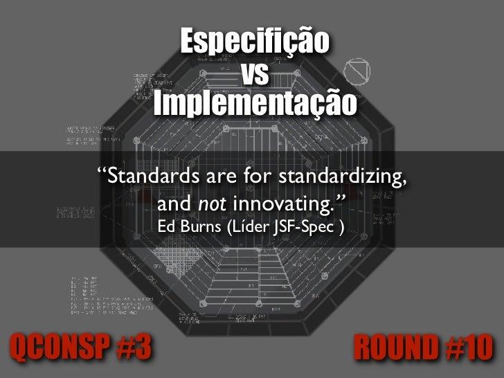 """Especifição                  vs            Implementação    """"Stick to the standard when you can,    leave the standards wh..."""