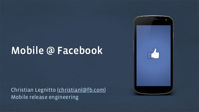 Mobile @ Facebook  Christian Legnitto (christianl@fb.com) Mobile release engineering