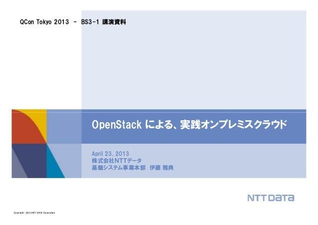 QCon Tokyo 2013 - BS3-1 講演資料Copyright © 2013 NTT DATA CorporationApril 23, 2013株式会社NTTデータ基盤システム事業本部 伊藤 雅典OpenStack による、実践オ...