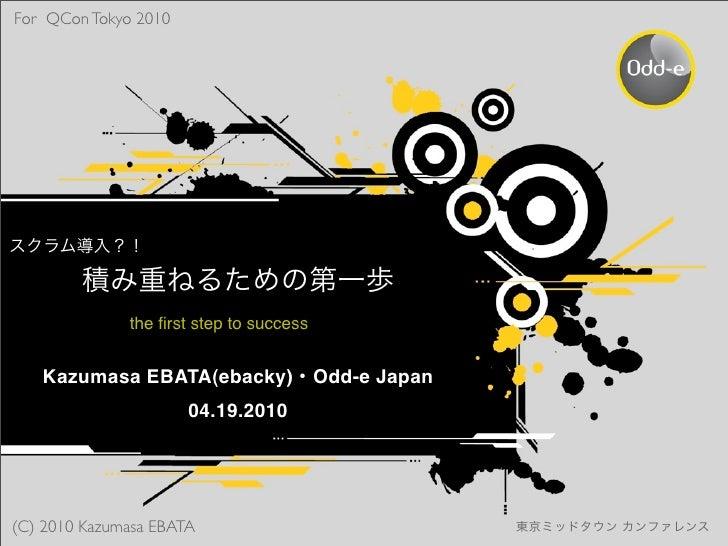 For QCon Tokyo 2010                   the first step to success      Kazumasa EBATA(ebacky) Odd-e Japan                    ...