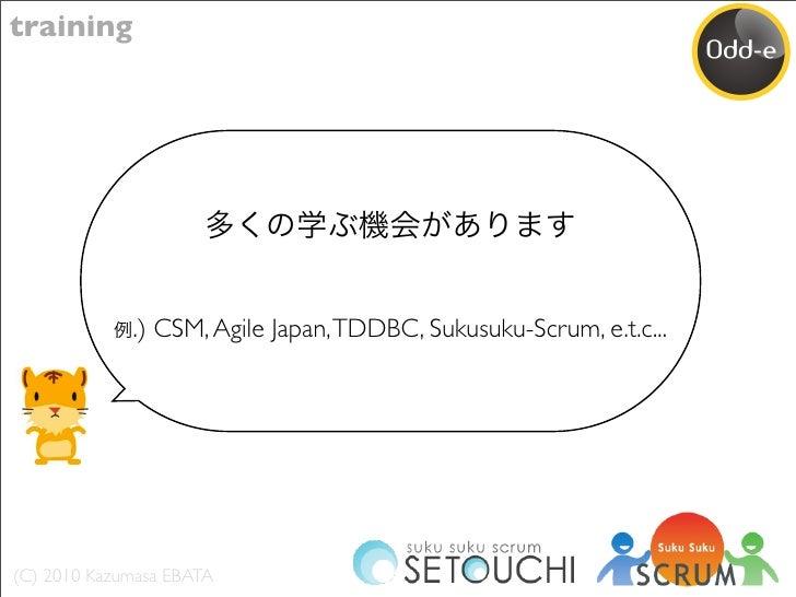 training                  .) CSM, Agile Japan, TDDBC, Sukusuku-Scrum, e.t.c...     (C) 2010 Kazumasa EBATA