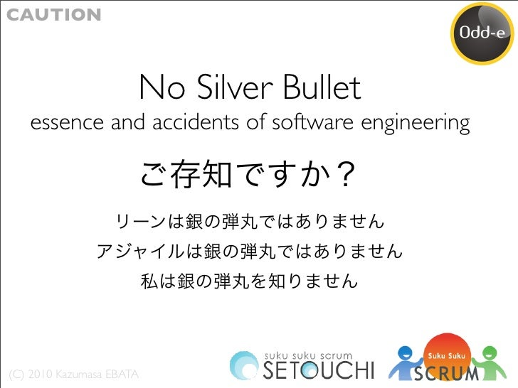CAUTION                          No Silver Bullet    essence and accidents of software engineering     (C) 2010 Kazumasa E...
