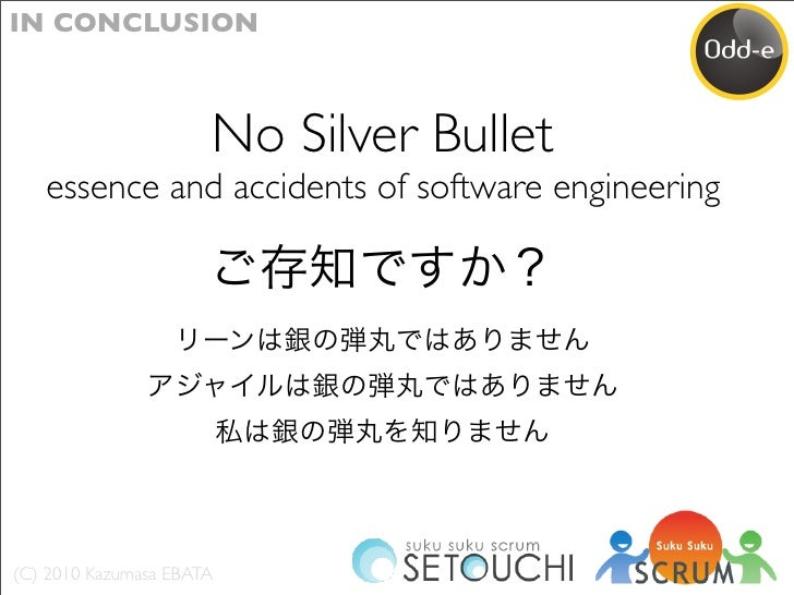 IN CONCLUSION                          No Silver Bullet    essence and accidents of software engineering     (C) 2010 Kazu...