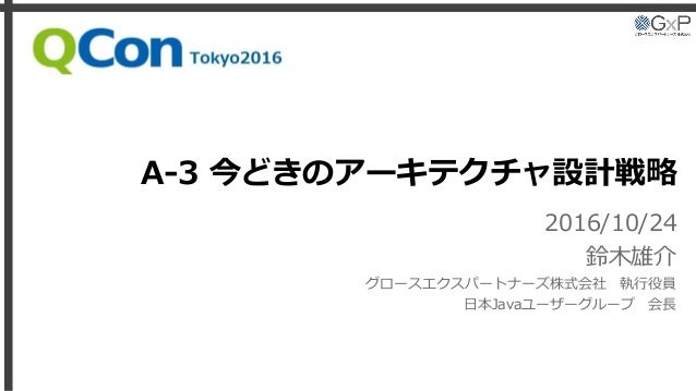 A-3 今どきのアーキテクチャ設計戦略 2016/10/24 鈴木雄介 グロースエクスパートナーズ株式会社 執行役員 日本Javaユーザーグループ 会長 Qcon Tokyo 2016