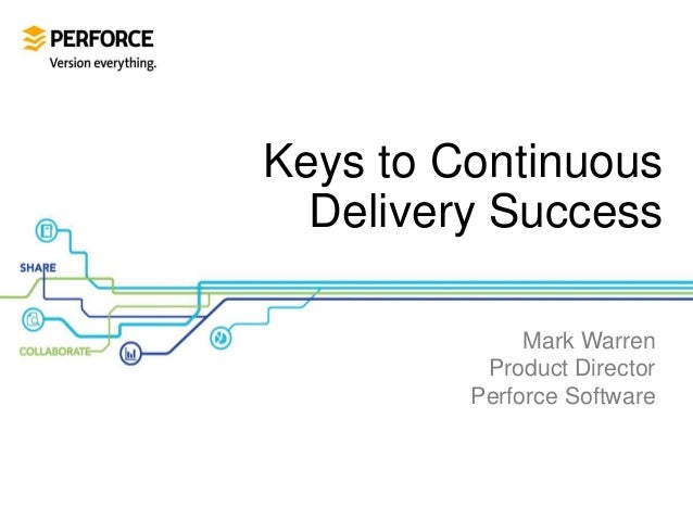 Keys to Continuous Delivery Success Mark Warren Product Director Perforce Software