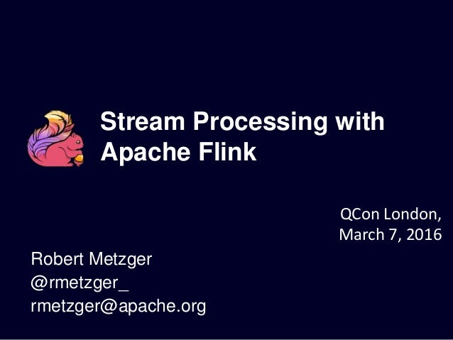 Stream Processing with Apache Flink Robert Metzger @rmetzger_ rmetzger@apache.org QCon London, March 7, 2016