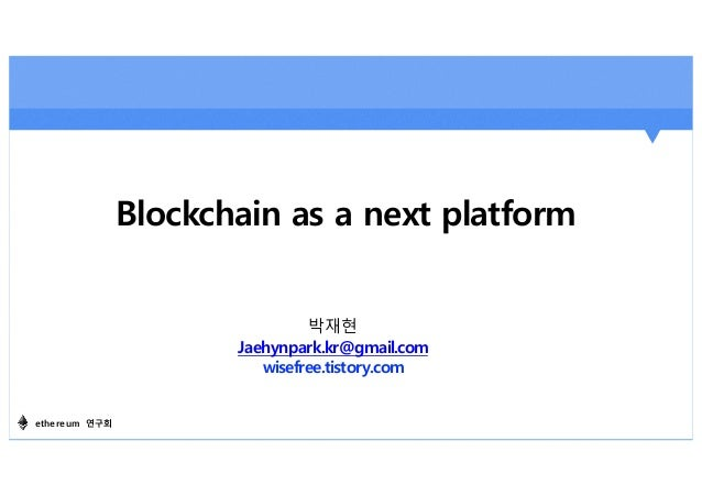 Blockchain as a next platform 박재현 Jaehynpark.kr@gmail.com wisefree.tistory.com ethereum 연구회
