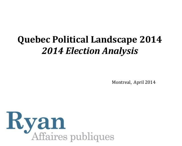 Quebec Political Landscape 2014 2014 Election Analysis Montreal, April 2014