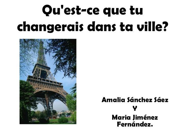 Qu'est-ce que tu changerais dans ta ville? Amalia Sánchez Sáez Y Maria Jiménez Fernández.