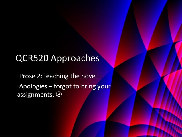 QCR520 Approaches -Prose 2: teaching the novel – -Apologies – forgot to bring your assignments. 