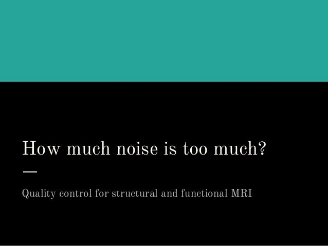 How much noise is too much? Quality control for structural and functional MRI