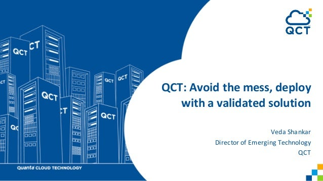 QCT:	Avoid	the	mess,	deploy	 with	a	validated	solution Veda	Shankar Director	of	Emerging	Technology	 QCT