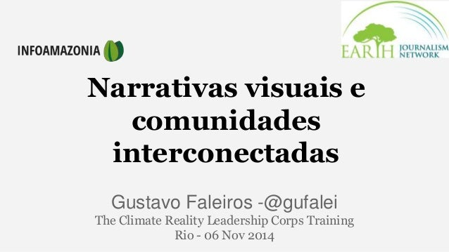 Narrativas visuais e  comunidades  interconectadas  Gustavo Faleiros -@gufalei  The Climate Reality Leadership Corps Train...