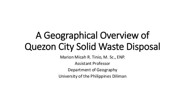 A Geographical Overview of Quezon City Solid Waste Disposal Marion Micah R. Tinio, M. Sc., ENP. Assistant Professor Depart...