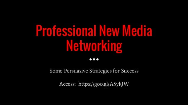 Professional New Media Networking Some Persuasive Strategies for Success Access: https://goo.gl/A5ykJW