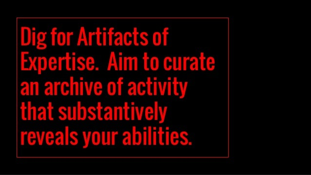 Dig for Artifacts of Expertise. Aim to curate an archive of activity that substantively reveals your abilities.