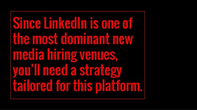 Since LinkedIn is one of the most dominant new media hiring venues, you'll need a strategy tailored for this platform.