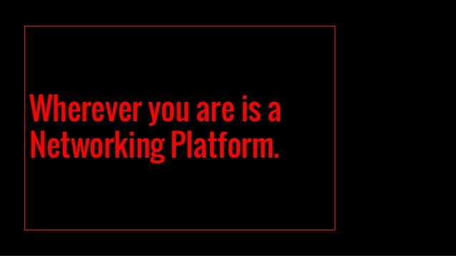 Wherever you are is a Networking Platform.