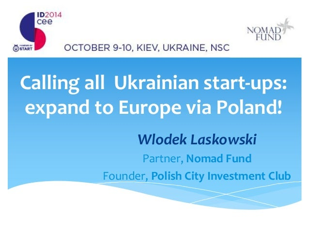 Calling all Ukrainian start-ups: expand to Europe via Poland!  Wlodek Laskowski  Partner, Nomad Fund  Founder, Polish City...