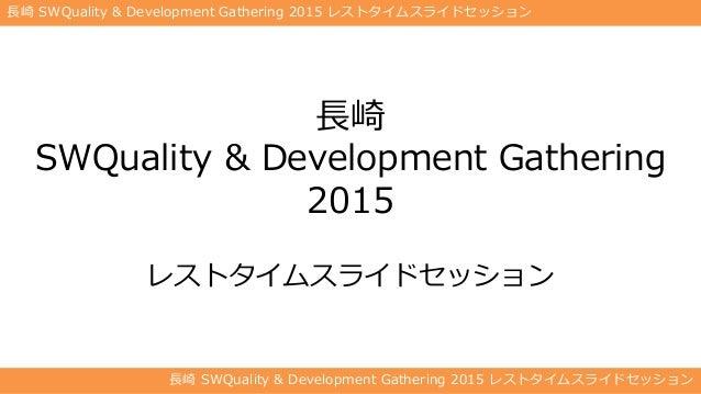 長崎 SWQuality & Development Gathering 2015 レストタイムスライドセッション 長崎 SWQuality & Development Gathering 2015 レストタイムスライドセッション 長崎 SWQ...