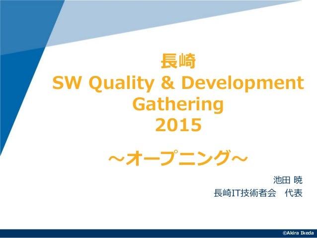 ©Akira Ikeda 池田 暁 長崎IT技術者会 代表 長崎 SW Quality & Development Gathering 2015 ~オープニング~