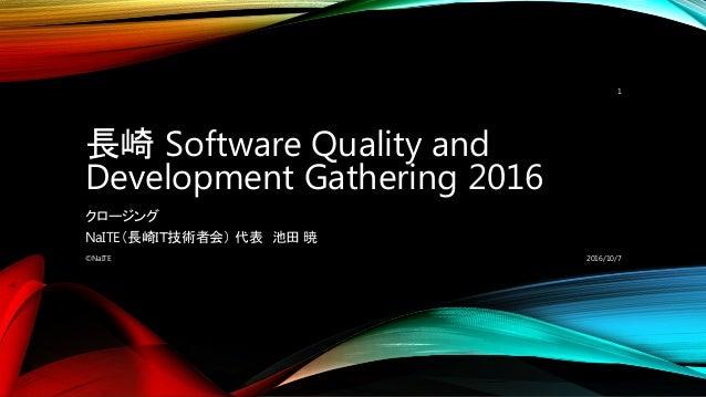 長崎 Software Quality and Development Gathering 2016 クロージング NaITE(長崎IT技術者会) 代表 池田 暁 2016/10/7©NaITE 1