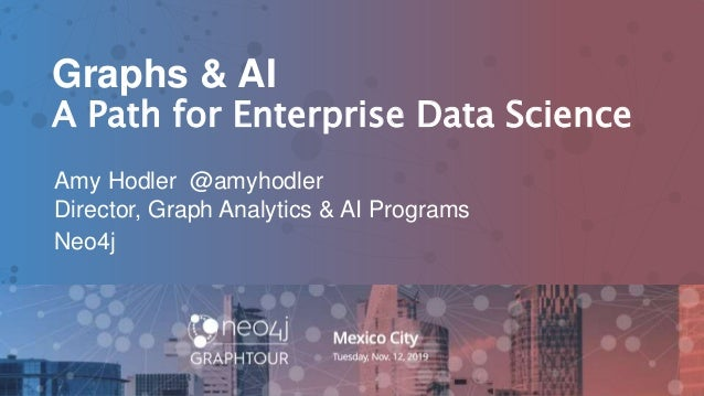 1 Graphs & AI A Path for Enterprise Data Science Amy Hodler @amyhodler Director, Graph Analytics & AI Programs Neo4j