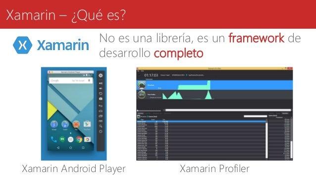 Xamarin – ¿Qué es? Xamarin Android Player Xamarin Profiler No es una librería, es un framework de desarrollo completo