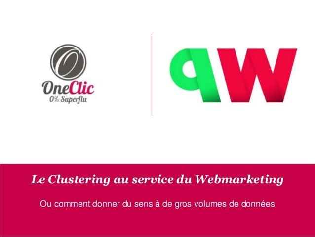 Le Clustering au service du Webmarketing Ou comment donner du sens à de gros volumes de données