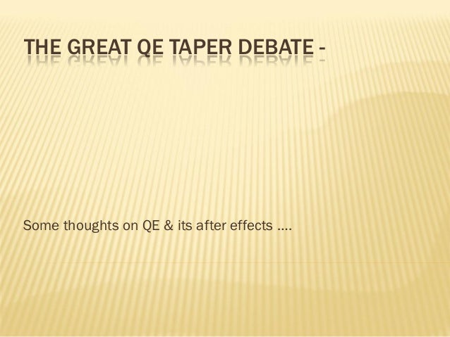 THE GREAT QE TAPER DEBATE - Some thoughts on QE & its after effects ….