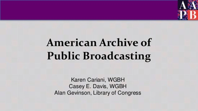American Archive of Public Broadcasting Karen Cariani, WGBH Casey E. Davis, WGBH Alan Gevinson, Library of Congress