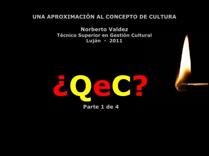 ¿ Q e C ? UNA APROXIMACIÓN AL CONCEPTO DE CULTURA Norberto Valdez Técnico Superior en Gestión Cultural Luján  -  2011 Part...