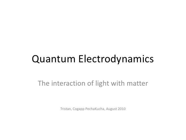 Quantum Electrodynamics<br />The interaction of light with matter<br />Tristan, Cogapp PechaKucha, August 2010<br />