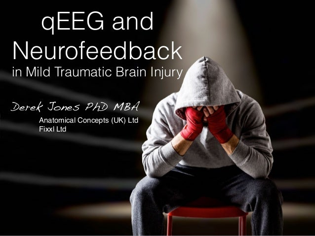 qEEG and Neurofeedback in Mild Traumatic Brain Injury Derek Jones PhD MBA Anatomical Concepts (UK) Ltd Fixxl Ltd