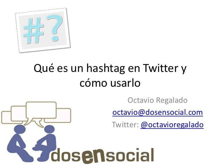 Qué es un hashtag en Twitter y         cómo usarlo                    Octavio Regalado                octavio@dosensocial....