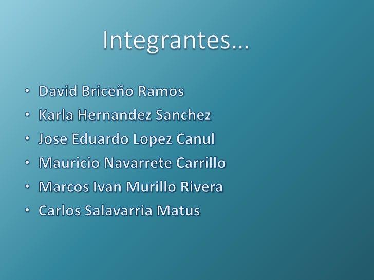 Integrantes…<br />David Briceño Ramos<br />Karla HernandezSanchez<br />Jose Eduardo LopezCanul<br />Mauricio Navarrete Car...