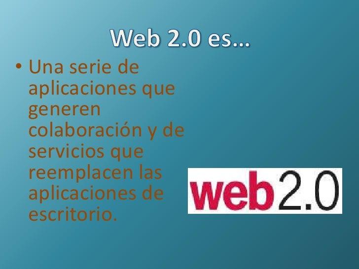 Web 2.0 es…<br />Una serie de aplicaciones que generen colaboración y de servicios que reemplacen las aplicaciones de escr...