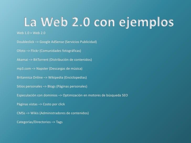 La Web 2.0 con ejemplos<br />Web 1.0 &gt; Web 2.0<br />Doubleclick –&gt;Google AdSense(Servicios Publicidad)<br />Ofoto ...
