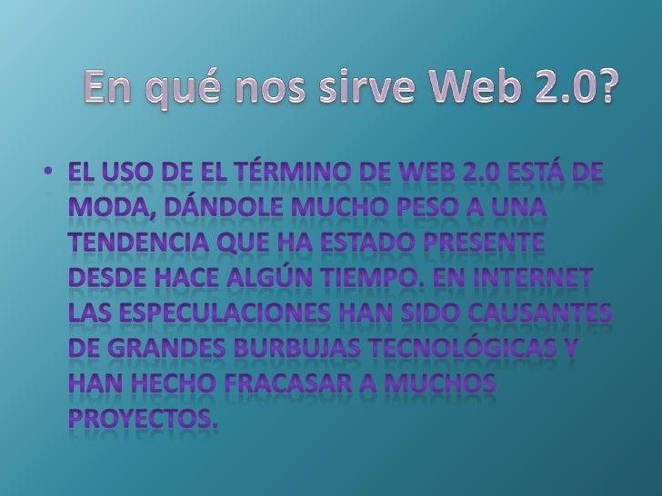 En qué nos sirve Web 2.0?<br />El uso de el término de Web 2.0 está de moda, dándole mucho peso a una tendencia que ha est...