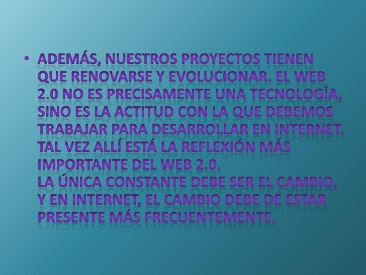 Además, nuestros proyectos tienen que renovarse y evolucionar. El Web 2.0 no es precisamente una tecnología, sino es la ac...