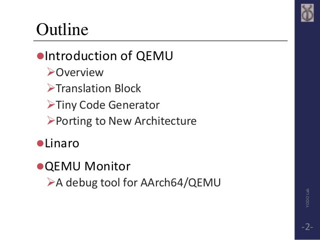 Outline  Introduction of QEMU  Overview  Translation Block  Tiny Code Generator  Porting to New Architecture  Linaro...