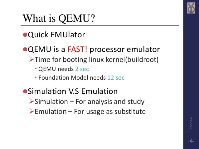 What is QEMU?  Quick EMUlator  QEMU is a FAST! processor emulator  Time for booting linux kernel(buildroot)   QEMU nee...