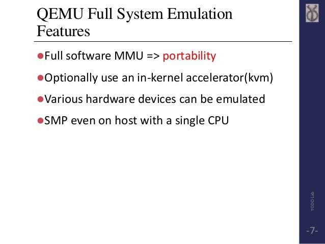 QEMU Full System Emulation  Features  Full software MMU => portability  Optionally use an in-kernel accelerator(kvm)  V...