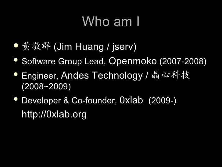 Who am I  黃敬群 (Jim     Huang / jserv)  Software Group Lead, Openmoko (2007-2008)   Engineer, Andes Technology / 晶心科技  (...
