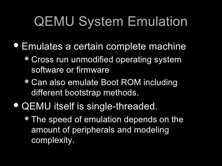 QEMU System Emulation  Emulates   a certain complete machine    Cross  run unmodified operating system     software or f...