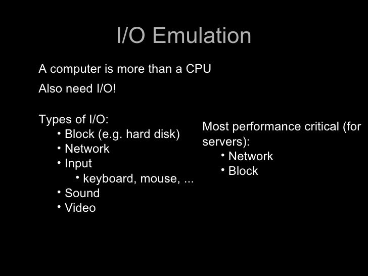 I/O Emulation A computer is more than a CPU Also need I/O!  Types of I/O:                               Most performance c...