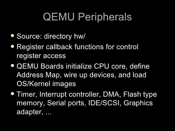 QEMU Peripherals  Source:  directory hw/  Register callback functions for control   register access  QEMU Boards initia...